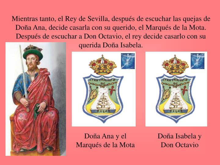Mientras tanto, el Rey de Sevilla, después de escuchar las quejas de Doña Ana, decide casarla con su querido, el Marqués de la Mota.  Después de escuchar a Don Octavio, el rey decide casarlo con su querida Doña Isabela.