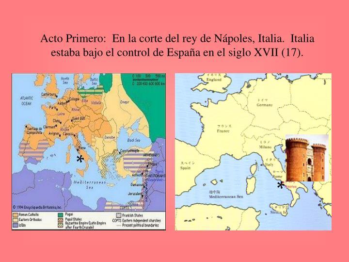 Acto Primero:  En la corte del rey de Nápoles, Italia.  Italia estaba bajo el control de España en el siglo XVII (17).