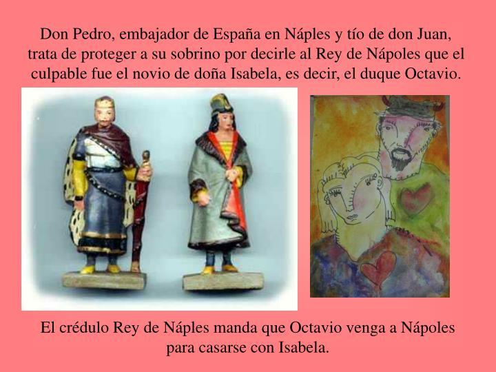Don Pedro, embajador de España en Náples y tío de don Juan, trata de proteger a su sobrino por decirle al Rey de Nápoles que el culpable fue el novio de doña Isabela, es decir, el duque Octavio.