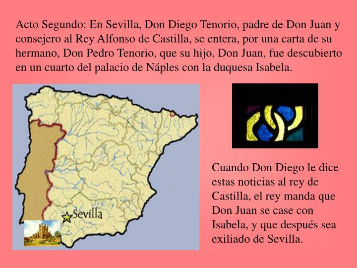 Acto Segundo: En Sevilla, Don Diego Tenorio, padre de Don Juan y consejero al Rey Alfonso de Castilla, se entera, por una carta de su hermano, Don Pedro Tenorio, que su hijo, Don Juan, fue descubierto en un cuarto del palacio de Náples con la duquesa Isabela.