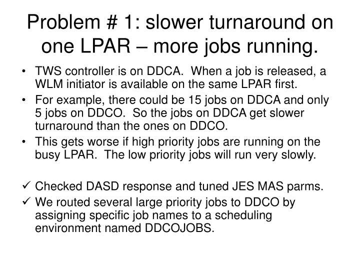 Problem # 1: slower turnaround on one LPAR – more jobs running.