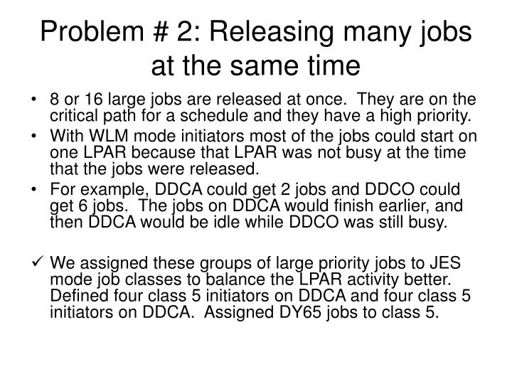 Problem # 2: Releasing many jobs at the same time