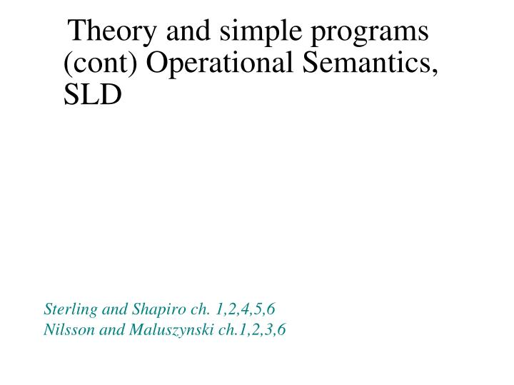 Theory and simple programs (cont) Operational Semantics, SLD