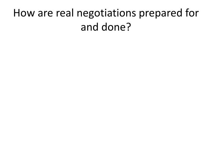 How are real negotiations prepared for and done?