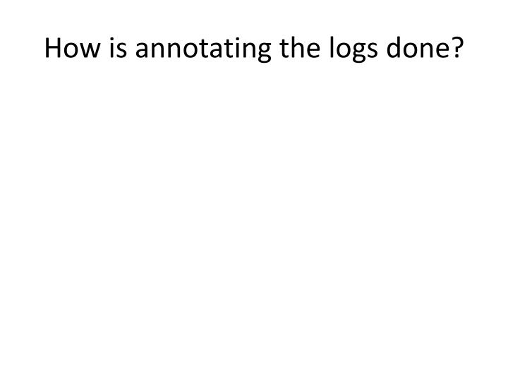 How is annotating the logs done?