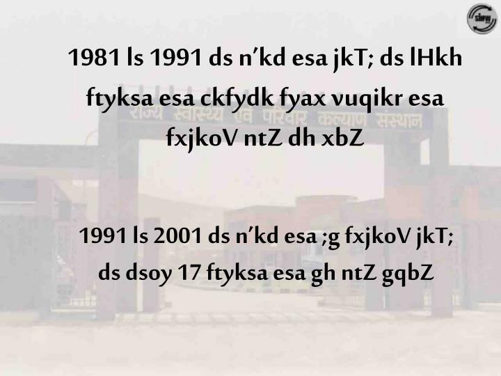 1981 ls 1991 ds n'kd esa jkT; ds lHkh ftyksa esa ckfydk fyax vuqikr esa fxjkoV ntZ dh xbZ