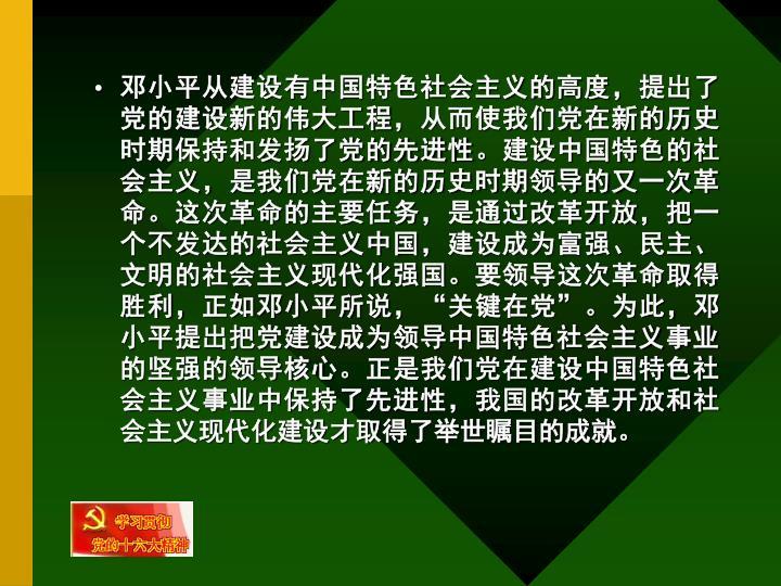 邓小平从建设有中国特色社会主义的高度,提出了党的建设新的伟大工程,从而使我们党在新的历史时期保持和发扬了党的先进性。建设中国特色的社会主义,是我们党在新的历史时期领导的又一次革命。这次革命的主要任务,是通过改革开放,把一个不发达的社会主义中国,建设成为富强、民主、文明的社会主义现代化强国。要领导这次革命取得胜利,正如邓小平所说,