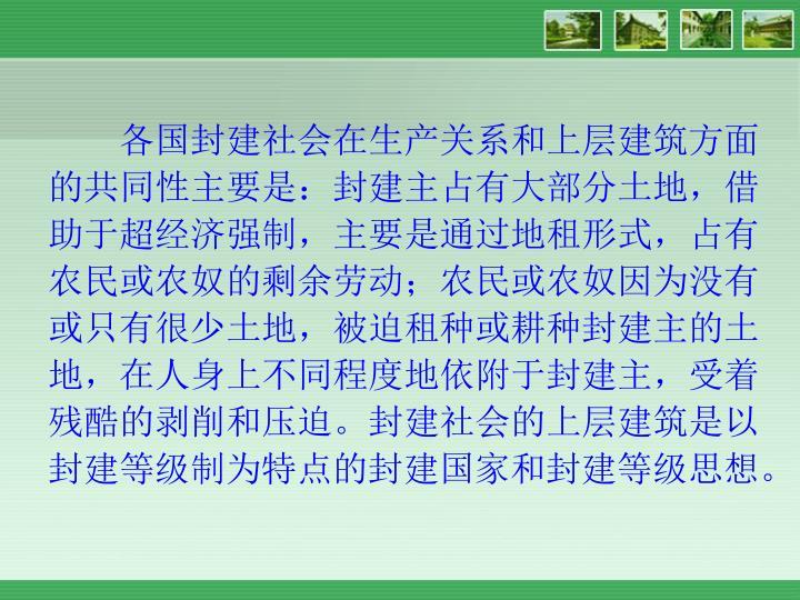 各国封建社会在生产关系和上层建筑方面的共同性主要是:封建主占有大部分土地,借助于超经济强制,主要是通过地租形式,占有农民或农奴的剩余劳动;农民或农奴因为没有或只有很少土地,被迫租种或耕种封建主的土地,在人身上不同程度地依附于封建主,受着残酷的剥削和压迫。封建社会的上层建筑是以封建等级制为特点的封建国家和封建等级思想。