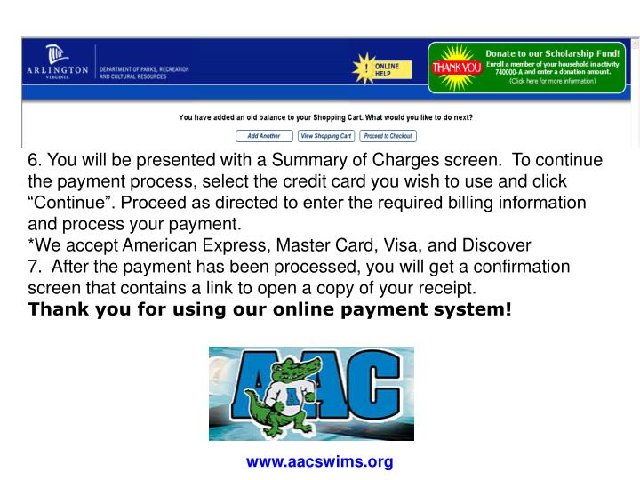 "6. You will be presented with a Summary of Charges screen.  To continue the payment process, select the credit card you wish to use and click ""Continue"". Proceed as directed to enter the required billing information and process your payment."