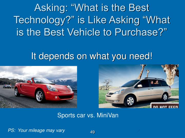 Asking: What is the Best Technology? is Like Asking What is the Best Vehicle to Purchase?