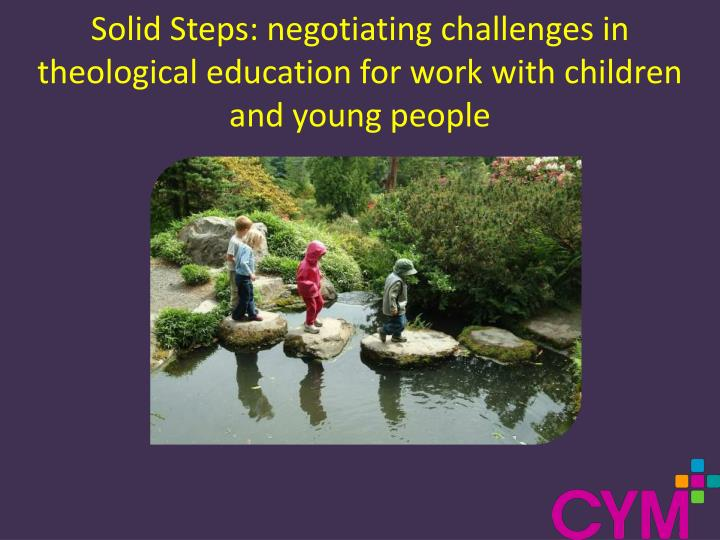 Solid Steps: negotiating challenges in theological education for work with children and young people