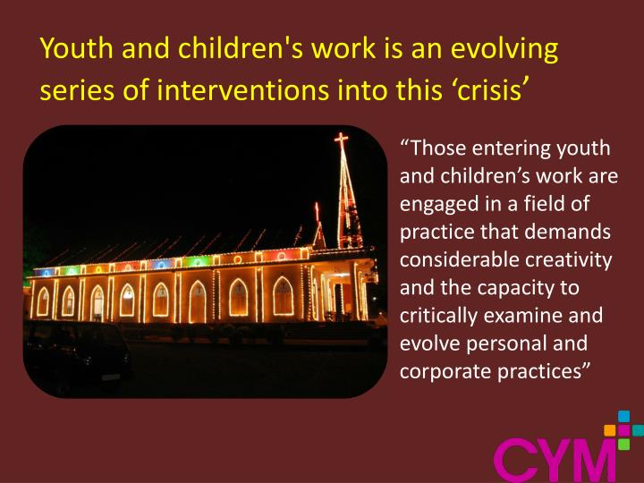 Youth and children's work is an evolving series of interventions into this 'crisis