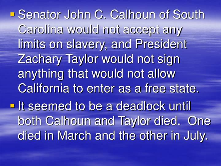 Senator John C. Calhoun of South Carolina would not accept any limits on slavery, and President Zachary Taylor would not sign anything that would not allow California to enter as a free state.