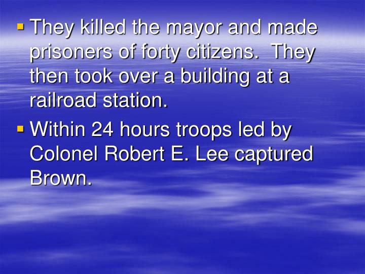 They killed the mayor and made prisoners of forty citizens.  They then took over a building at a railroad station.