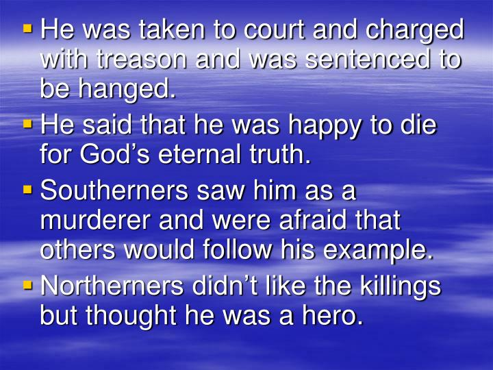 He was taken to court and charged with treason and was sentenced to be hanged.