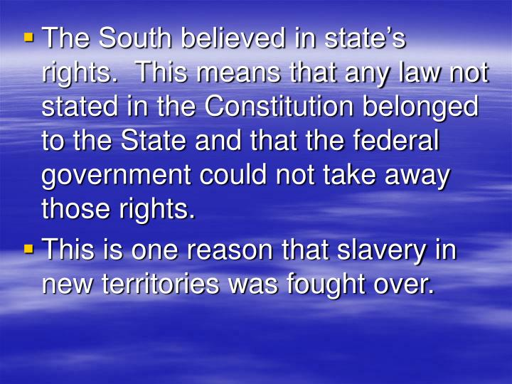 The South believed in state's rights.  This means that any law not stated in the Constitution belonged to the State and that the federal government could not take away those rights.
