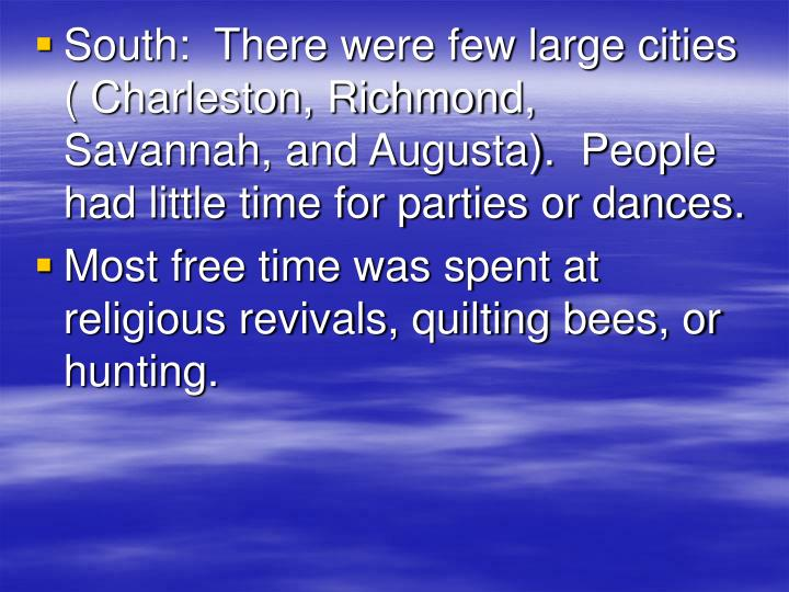 South:  There were few large cities ( Charleston, Richmond, Savannah, and Augusta).  People had little time for parties or dances.