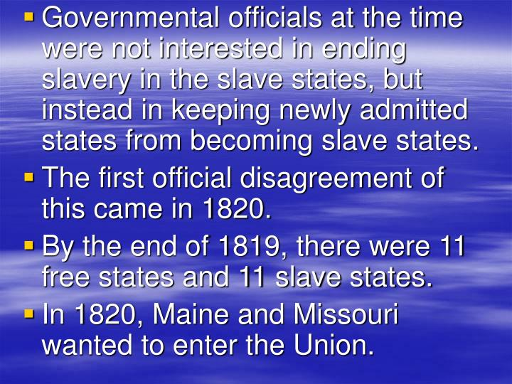 Governmental officials at the time were not interested in ending slavery in the slave states, but instead in keeping newly admitted states from becoming slave states.