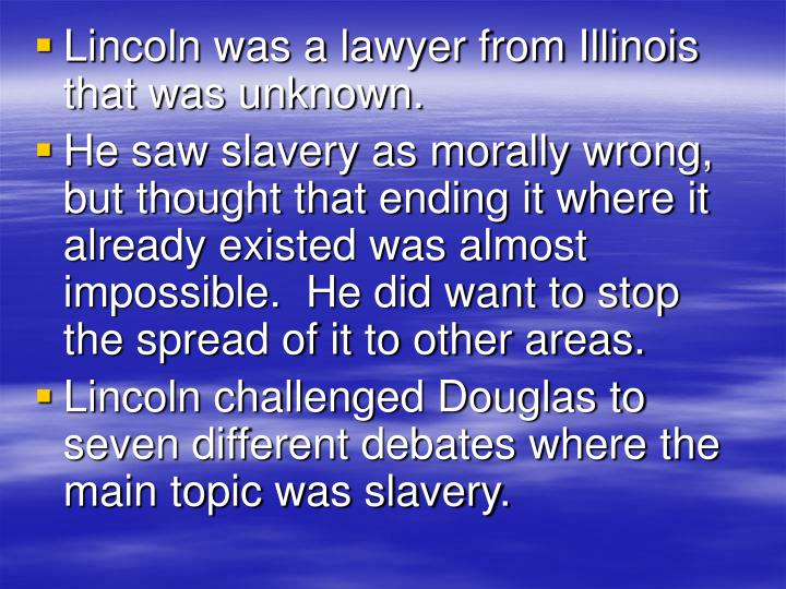 Lincoln was a lawyer from Illinois that was unknown.