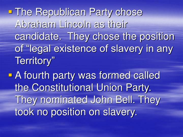 """The Republican Party chose Abraham Lincoln as their candidate.  They chose the position of """"legal existence of slavery in any Territory"""""""