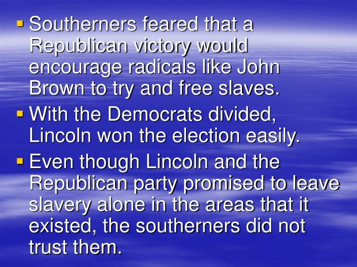 Southerners feared that a Republican victory would encourage radicals like John Brown to try and free slaves.
