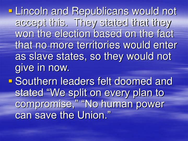 Lincoln and Republicans would not accept this.  They stated that they won the election based on the fact that no more territories would enter as slave states, so they would not give in now.