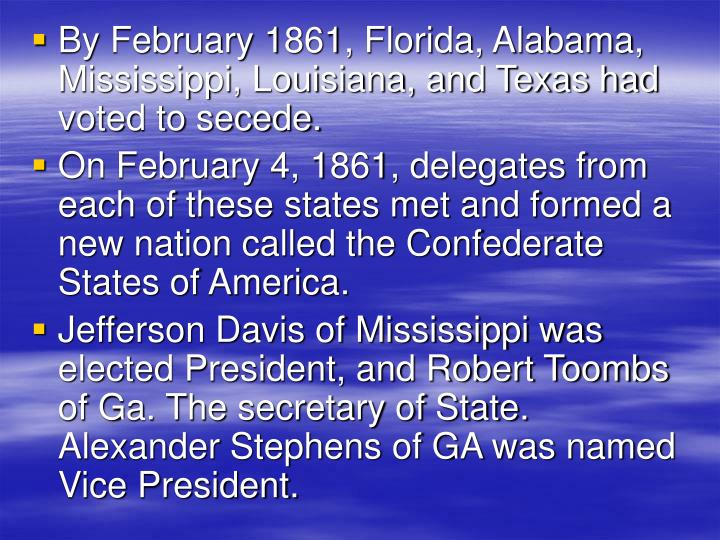 By February 1861, Florida, Alabama, Mississippi, Louisiana, and Texas had voted to secede.