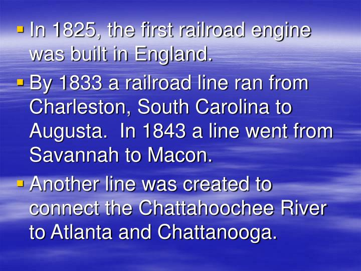 In 1825, the first railroad engine was built in England.