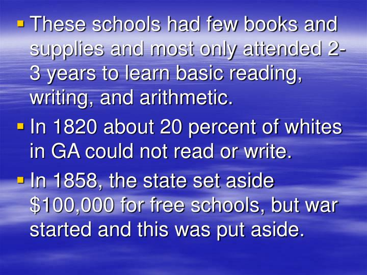 These schools had few books and supplies and most only attended 2-3 years to learn basic reading, writing, and arithmetic.