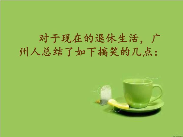 对于现在的退休生活,广州人总结了如下搞笑的几点: