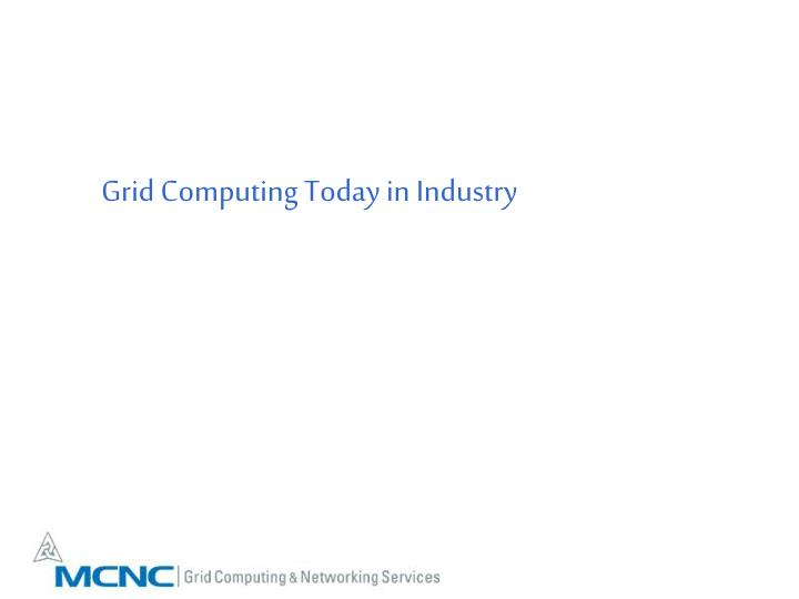 Grid Computing Today in Industry