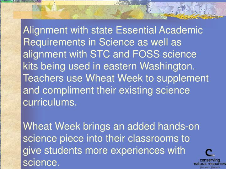 Alignment with state Essential Academic Requirements in Science as well as alignment with STC and FOSS science kits being used in eastern Washington.  Teachers use Wheat Week to supplement and compliment their existing science curriculums.