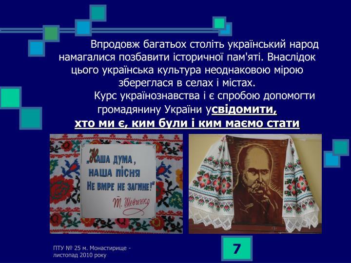 Впродовж багатьох століть український народ намагалися позбавити історичної пам'яті. Внаслідок цього українська культура неоднаковою мірою збереглася в селах і містах.