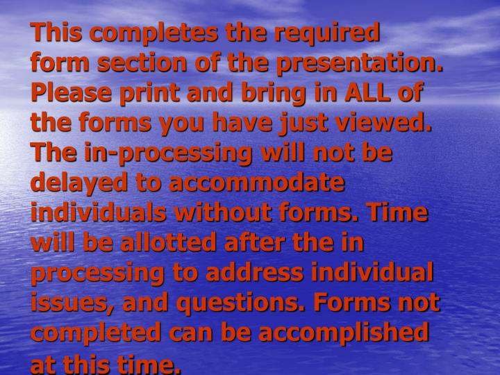 This completes the required form section of the presentation. Please print and bring in ALL of the forms you have just viewed. The in-processing will not be delayed to accommodate individuals without forms. Time will be allotted after the in processing to address individual issues, and questions. Forms not completed can be accomplished at this time.
