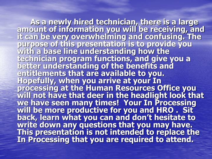 As a newly hired technician, there is a large amount of information you will be receiving, and it can be very overwhelming and confusing. The purpose of this presentation is to provide you with a base line understanding how the technician program functions, and give you a better understanding of the benefits and entitlements that are available to you.   Hopefully, when you arrive at your In processing at the Human Resources Office you will not have that deer in the headlight look that we have seen many times!  Your In Processing will be more productive for you and HRO .  Sit back, learn what you can and don't hesitate to write down any questions that you may have.  This presentation is not intended to replace the In Processing that you are required to attend.