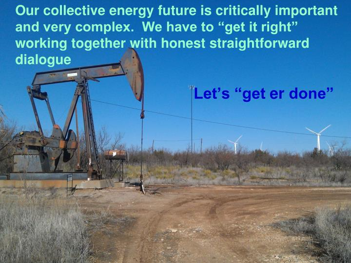 """Our collective energy future is critically important and very complex.  We have to """"get it right"""" working together"""