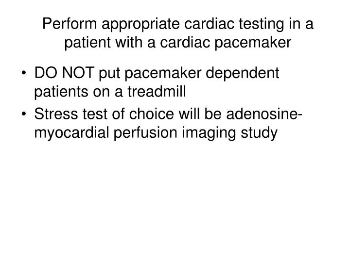 Perform appropriate cardiac testing in a patient with a cardiac pacemaker