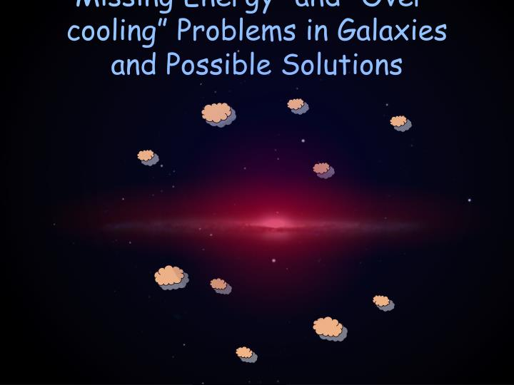 Missing energy and over cooling problems in galaxies and possible solutions