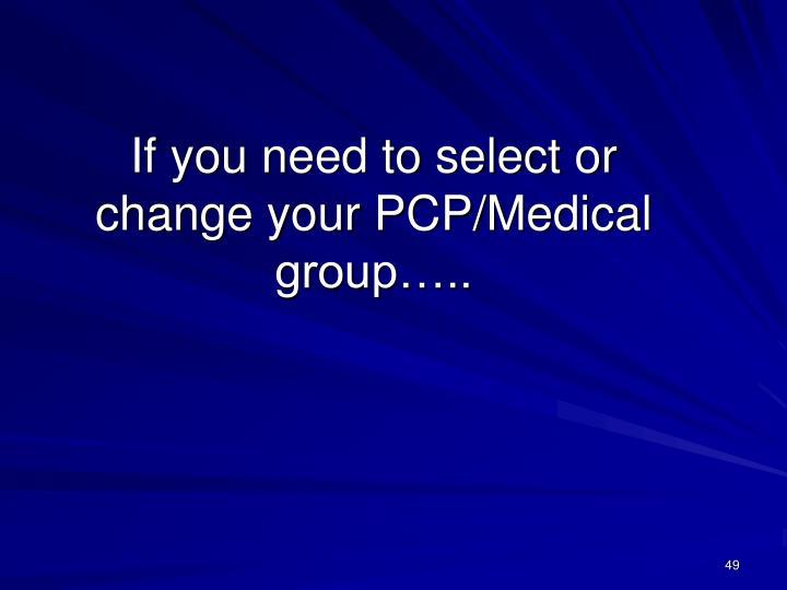 If you need to select or change your PCP/Medical group…..