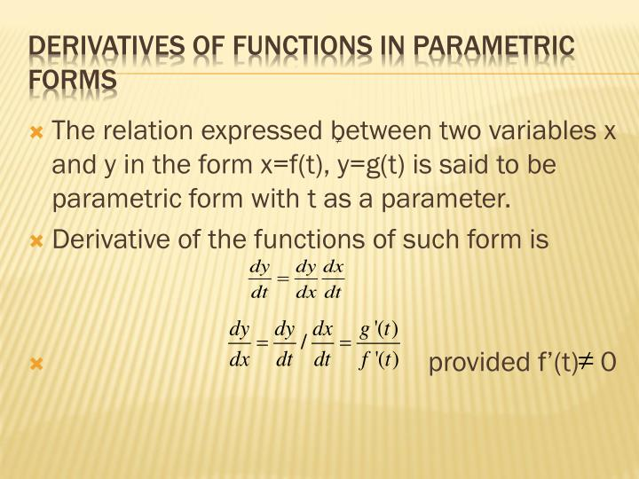 The relation expressed between two variables x and y in the form x=f(t), y=g(t) is said to be parametric form with t as a parameter.