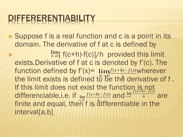 Suppose f is a real function and c is a point in its domain. The derivative of f at c is defined by