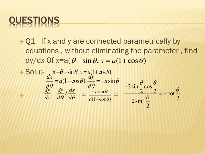 Q1   If x and y are connected parametrically by equations , without eliminating the parameter , find