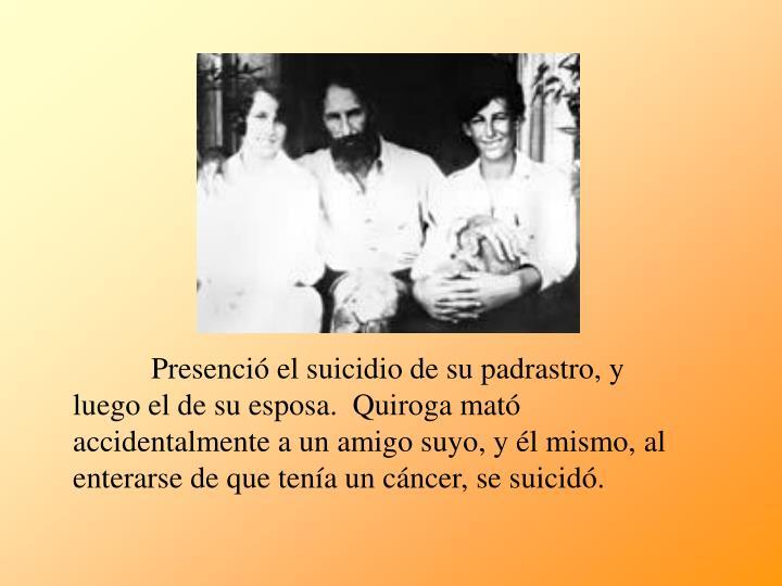 Presenció el suicidio de su padrastro, y luego el de su esposa.  Quiroga mató accidentalmente a un amigo suyo, y él mismo, al enterarse de que tenía un cáncer, se suicidó.