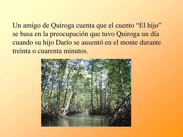 """Un amigo de Quiroga cuenta que el cuento """"El hijo"""" se basa en la preocupación que tuvo Quiroga un día cuando su hijo Darío se ausentó en el monte durante treinta o cuarenta minutos."""