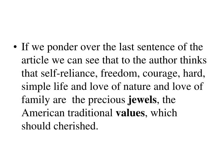 If we ponder over the last sentence of the article we can see that to the author thinks that self-reliance, freedom, courage, hard, simple life and love of nature and love of family are  the precious