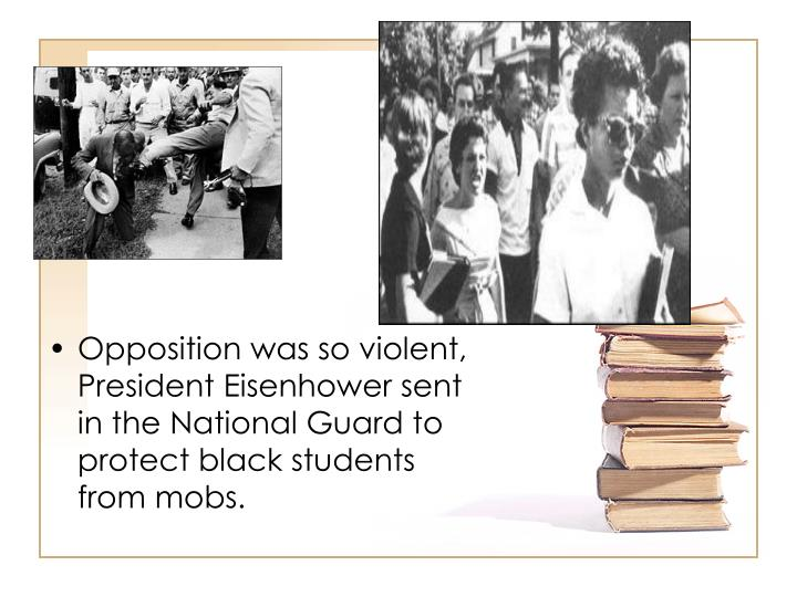 Opposition was so violent, President Eisenhower sent in the National Guard to protect black students from mobs.