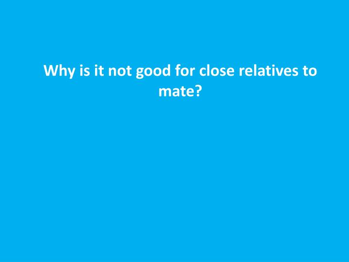 Why is it not good for close relatives to mate?