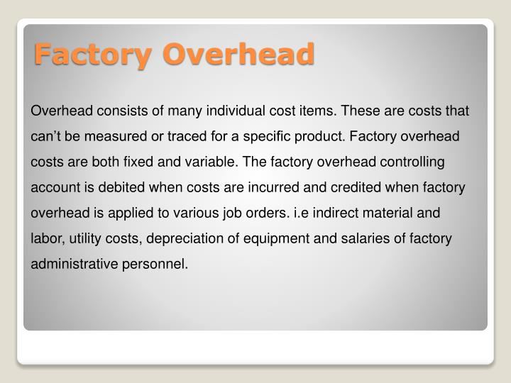 Overhead consists of many individual cost items. These are costs that can't be measured or traced for a specific product. Factory overhead costs are both fixed and variable. The factory overhead controlling account is debited when costs are incurred and credited when factory overhead is applied to various job orders. i.e indirect material and labor, utility costs, depreciation of equipment and salaries of factory administrative personnel.