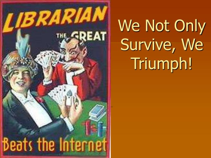 We Not Only Survive, We Triumph!