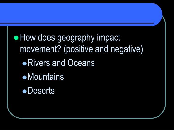 How does geography impact movement? (positive and negative)